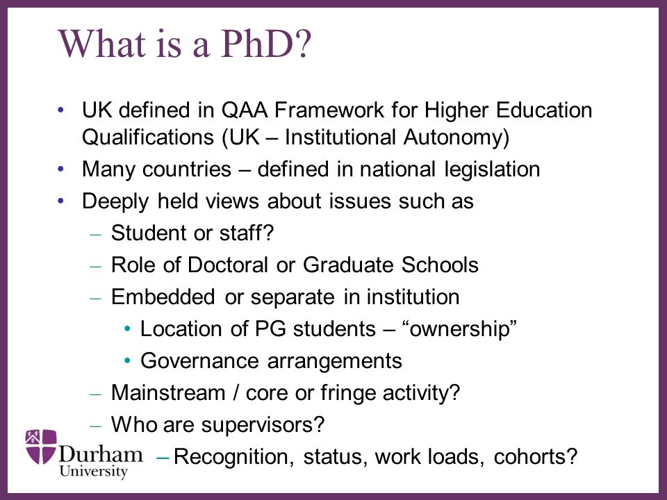 ∂ What is a PhD? UK defined in QAA Framework for Higher Education Qualifications (UK – Institutional Autonomy) Many countries – defined in national le