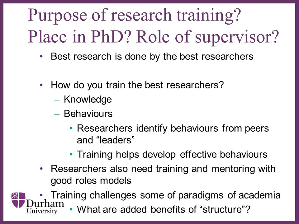 ∂ Purpose of research training? Place in PhD? Role of supervisor? Best research is done by the best researchers How do you train the best researchers?