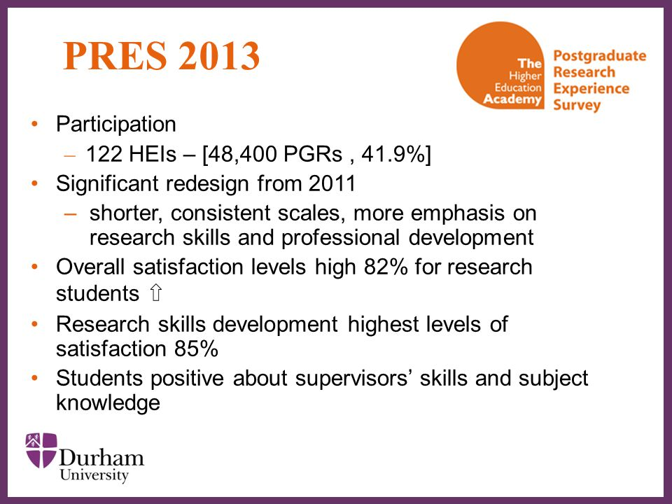 ∂ PRES 2013 Participation – 122 HEIs – [48,400 PGRs, 41.9%] Significant redesign from 2011 –shorter, consistent scales, more emphasis on research skil