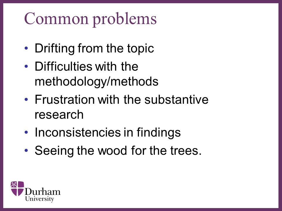 ∂ Common problems Drifting from the topic Difficulties with the methodology/methods Frustration with the substantive research Inconsistencies in findi