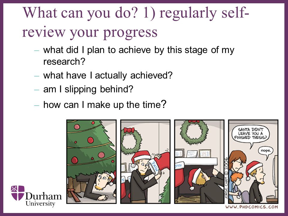 ∂ What can you do? 1) regularly self- review your progress – what did I plan to achieve by this stage of my research? – what have I actually achieved?