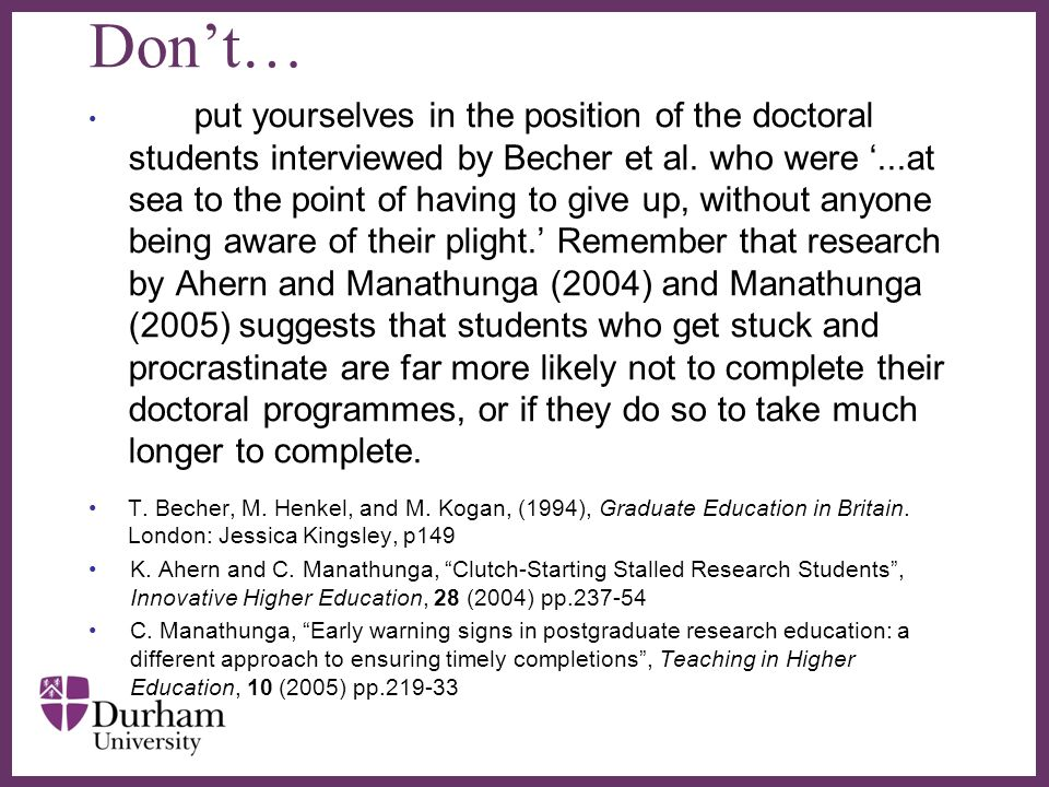 ∂ Don't… put yourselves in the position of the doctoral students interviewed by Becher et al. who were '...at sea to the point of having to give up, w
