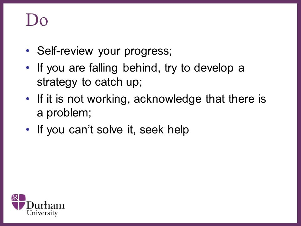 ∂ Do Self-review your progress; If you are falling behind, try to develop a strategy to catch up; If it is not working, acknowledge that there is a pr