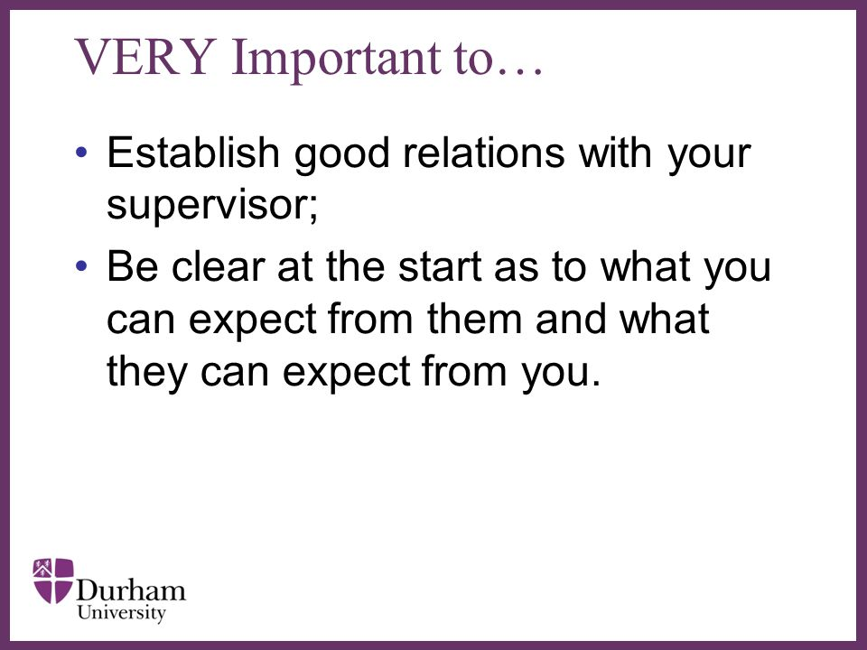 ∂ VERY Important to… Establish good relations with your supervisor; Be clear at the start as to what you can expect from them and what they can expect