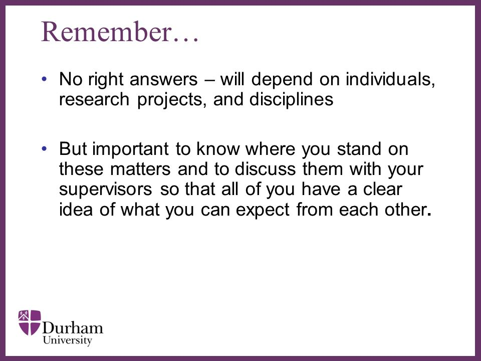 ∂ Remember… No right answers – will depend on individuals, research projects, and disciplines But important to know where you stand on these matters a