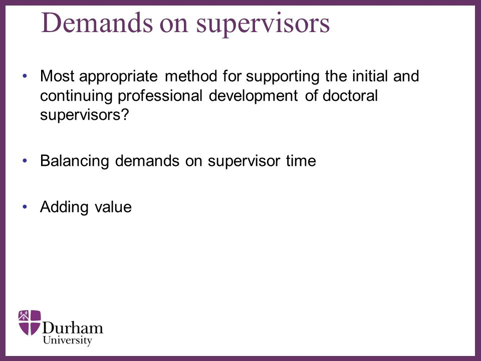 ∂ Demands on supervisors Most appropriate method for supporting the initial and continuing professional development of doctoral supervisors? Balancing