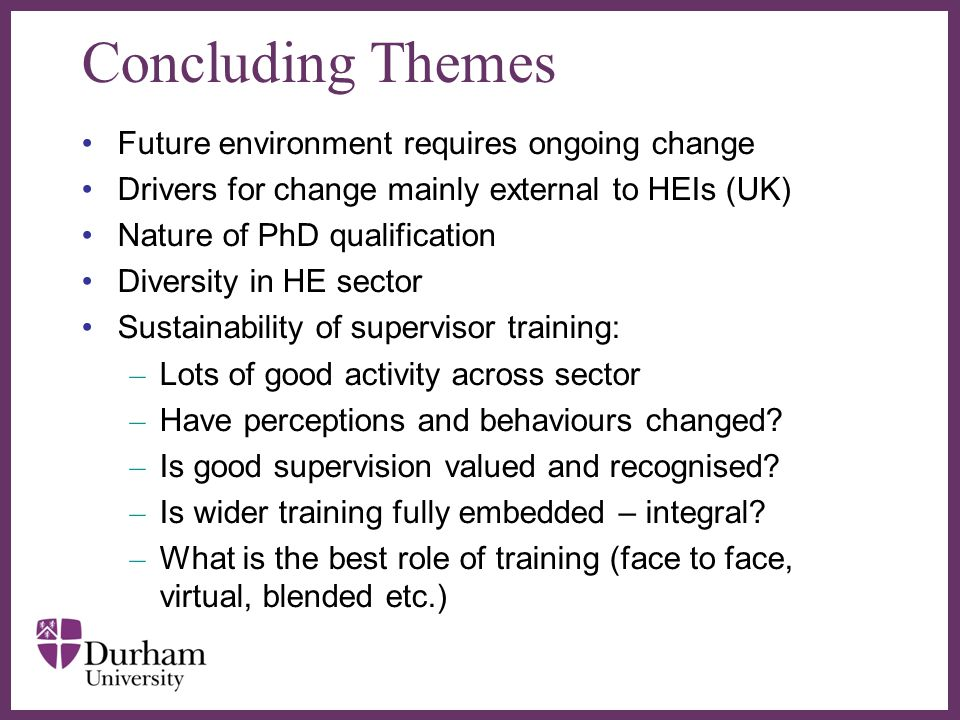 ∂ Concluding Themes Future environment requires ongoing change Drivers for change mainly external to HEIs (UK) Nature of PhD qualification Diversity i