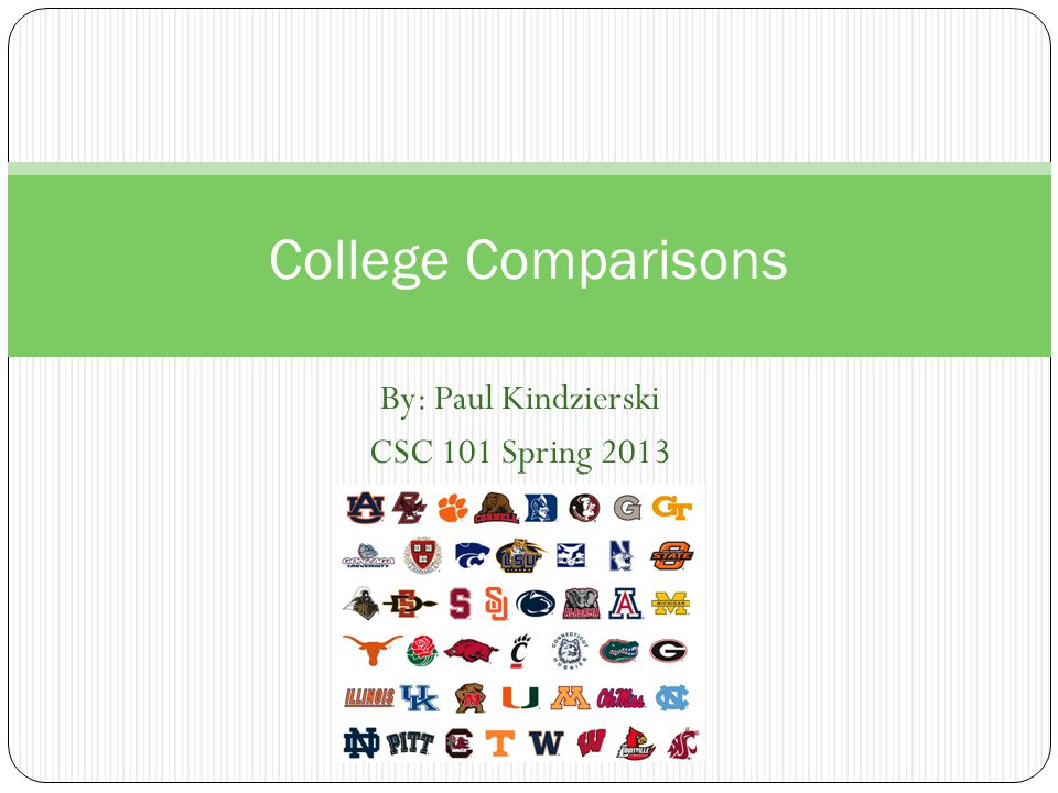 By: Paul Kindzierski CSC 101 Spring 2013 College Comparisons