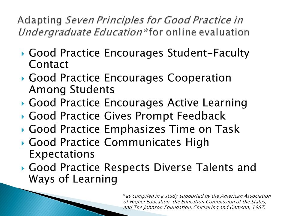  Good Practice Encourages Student-Faculty Contact  Good Practice Encourages Cooperation Among Students  Good Practice Encourages Active Learning  Good Practice Gives Prompt Feedback  Good Practice Emphasizes Time on Task  Good Practice Communicates High Expectations  Good Practice Respects Diverse Talents and Ways of Learning *as compiled in a study supported by the American Association of Higher Education, the Education Commission of the States, and The Johnson Foundation, Chickering and Gamson, 1987.