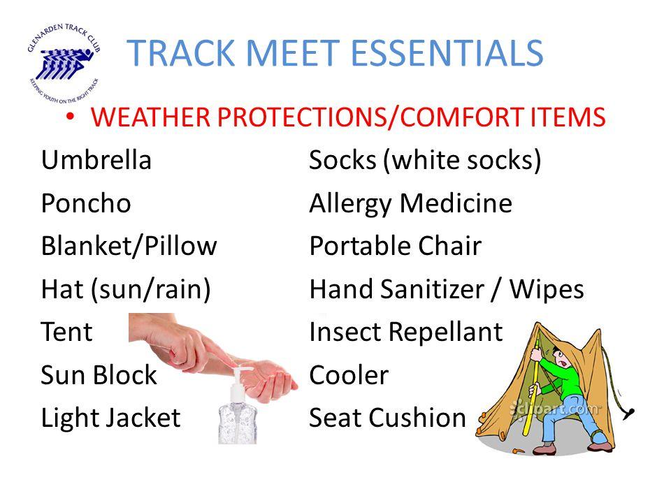 TRACK MEET ESSENTIALS WEATHER PROTECTIONS/COMFORT ITEMS UmbrellaSocks (white socks) PonchoAllergy Medicine Blanket/PillowPortable Chair Hat (sun/rain)Hand Sanitizer / Wipes TentInsect Repellant Sun BlockCooler Light JacketSeat Cushion