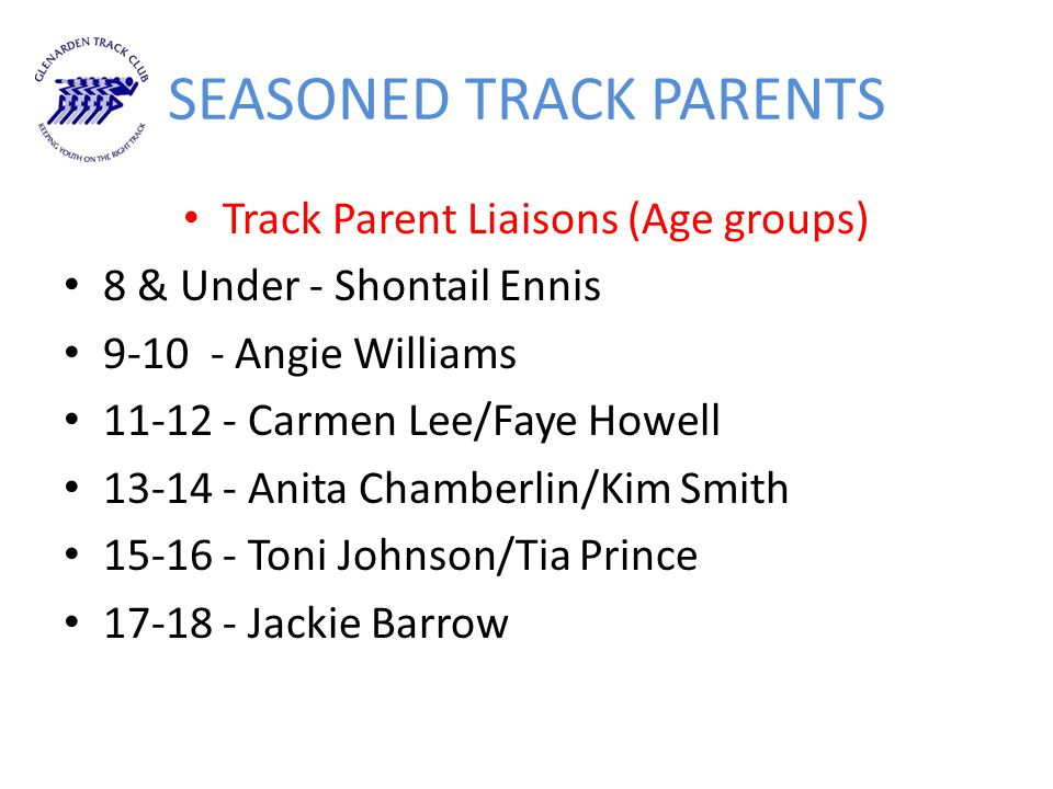 SEASONED TRACK PARENTS Track Parent Liaisons (Age groups) 8 & Under - Shontail Ennis 9-10 - Angie Williams 11-12 - Carmen Lee/Faye Howell 13-14 - Anit