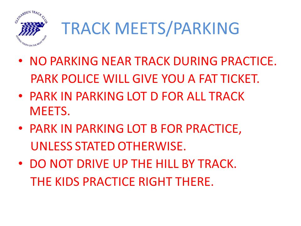 TRACK MEETS/PARKING NO PARKING NEAR TRACK DURING PRACTICE. PARK POLICE WILL GIVE YOU A FAT TICKET. PARK IN PARKING LOT D FOR ALL TRACK MEETS. PARK IN