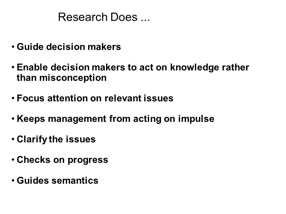 Research Does... Guide decision makers Enable decision makers to act on knowledge rather than misconception Focus attention on relevant issues Keeps m