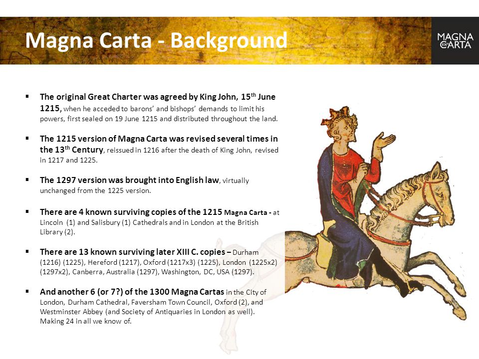 Magna Carta - Background  The original Great Charter was agreed by King John, 15 th June 1215, when he acceded to barons' and bishops' demands to lim