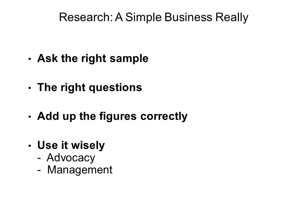 Research: A Simple Business Really Ask the right sample The right questions Add up the figures correctly Use it wisely - Advocacy - Management