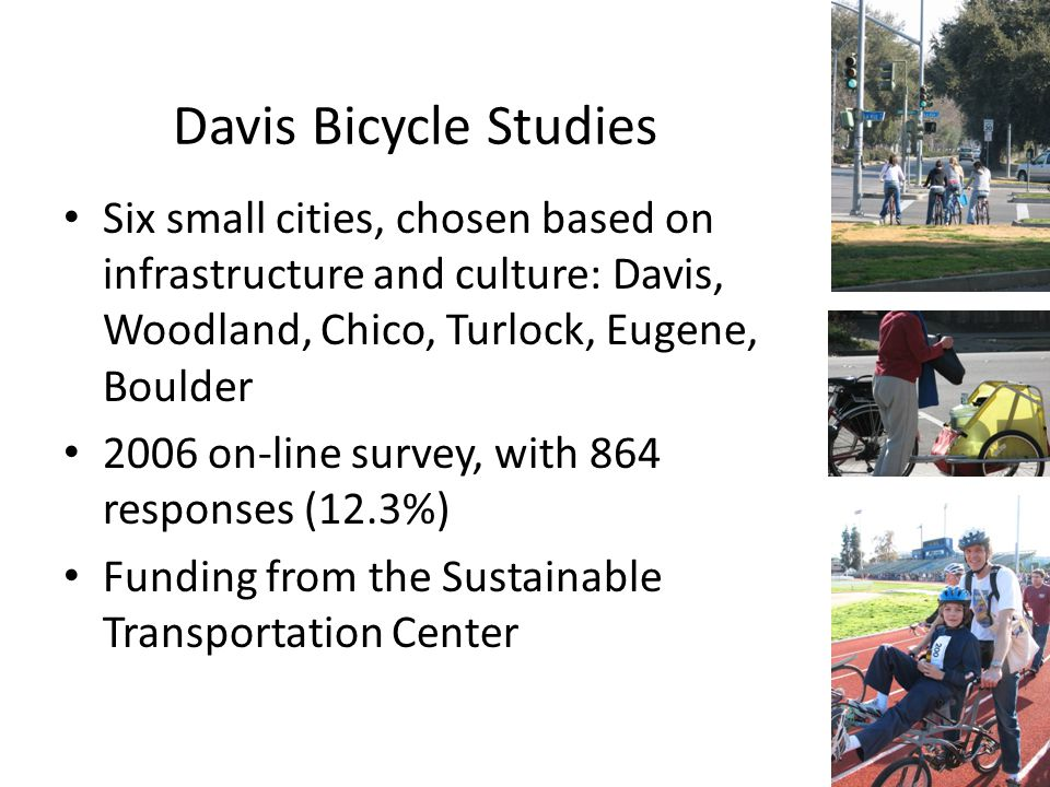 Davis Bicycle Studies Six small cities, chosen based on infrastructure and culture: Davis, Woodland, Chico, Turlock, Eugene, Boulder 2006 on-line survey, with 864 responses (12.3%) Funding from the Sustainable Transportation Center