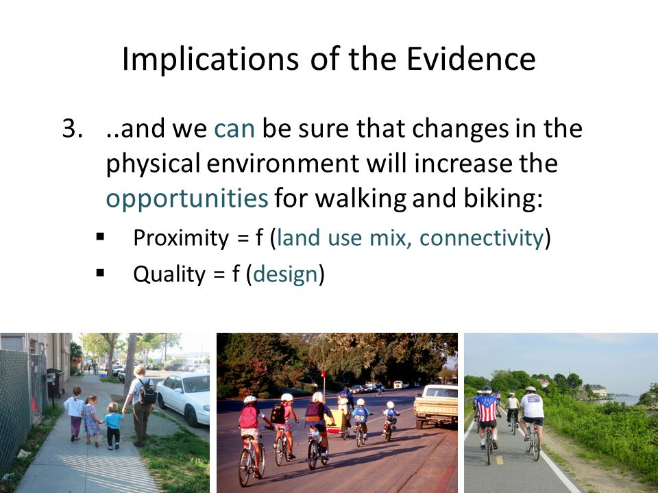 Implications of the Evidence 3...and we can be sure that changes in the physical environment will increase the opportunities for walking and biking:  Proximity = f (land use mix, connectivity)  Quality = f (design)