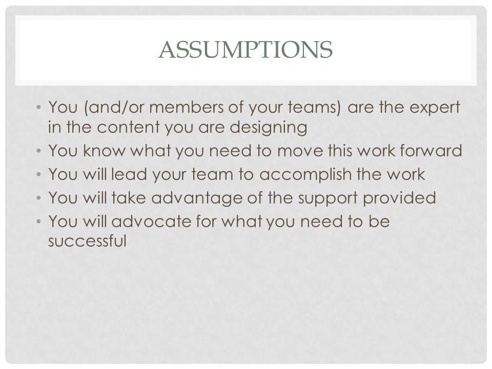 ASSUMPTIONS You (and/or members of your teams) are the expert in the content you are designing You know what you need to move this work forward You will lead your team to accomplish the work You will take advantage of the support provided You will advocate for what you need to be successful