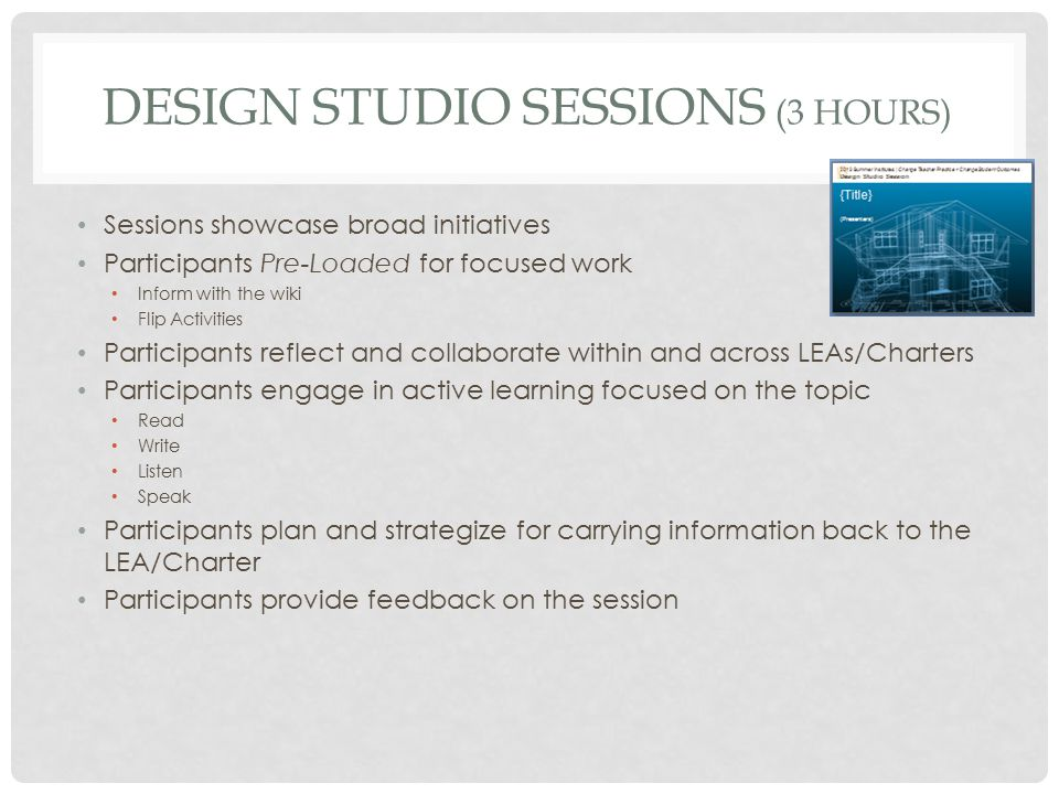 DESIGN STUDIO SESSIONS (3 HOURS) Sessions showcase broad initiatives Participants Pre-Loaded for focused work Inform with the wiki Flip Activities Participants reflect and collaborate within and across LEAs/Charters Participants engage in active learning focused on the topic Read Write Listen Speak Participants plan and strategize for carrying information back to the LEA/Charter Participants provide feedback on the session