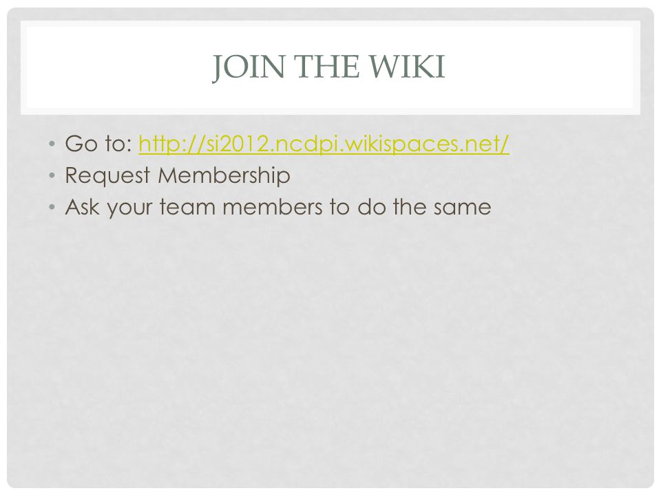 JOIN THE WIKI Go to: http://si2012.ncdpi.wikispaces.net/http://si2012.ncdpi.wikispaces.net/ Request Membership Ask your team members to do the same