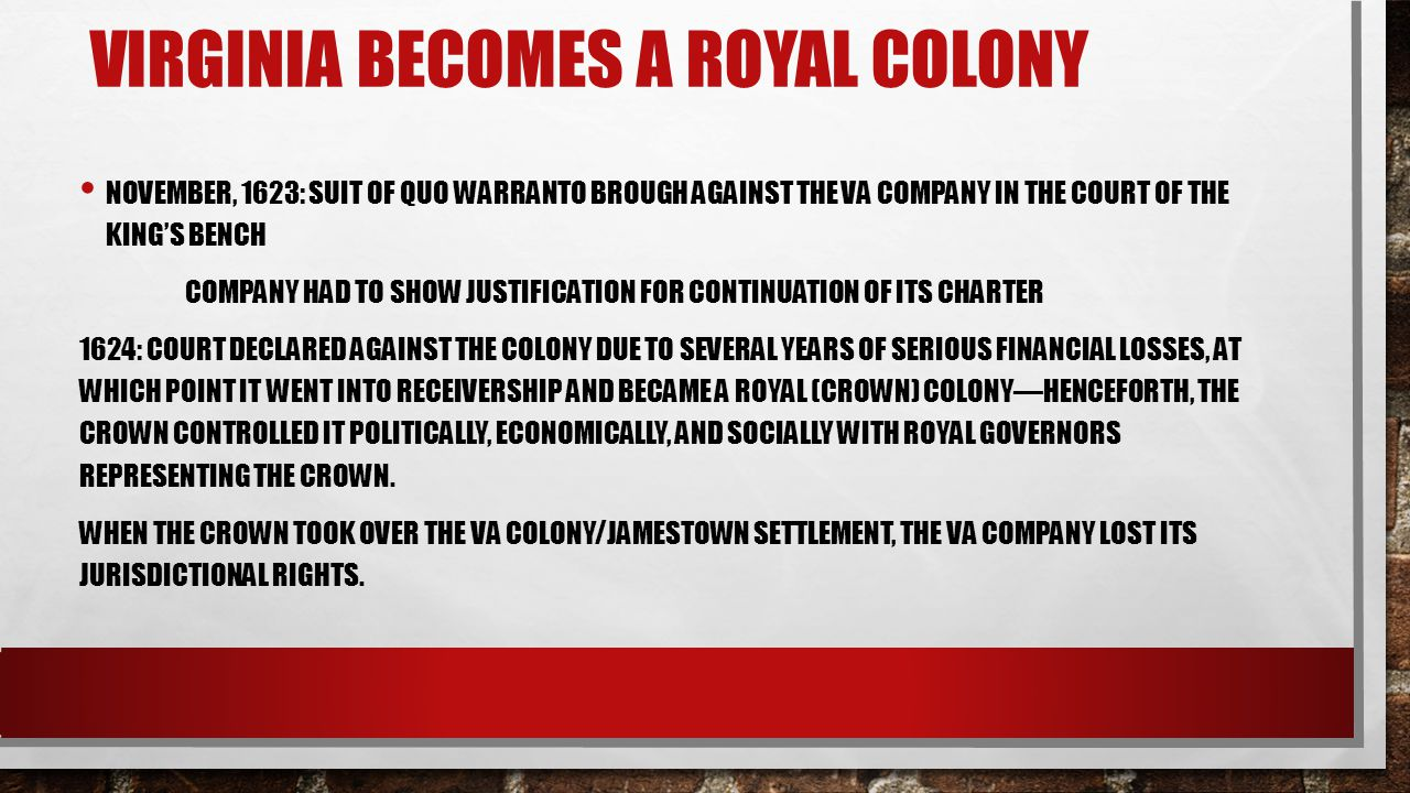 VIRGINIA BECOMES A ROYAL COLONY NOVEMBER, 1623: SUIT OF QUO WARRANTO BROUGH AGAINST THE VA COMPANY IN THE COURT OF THE KING'S BENCH COMPANY HAD TO SHOW JUSTIFICATION FOR CONTINUATION OF ITS CHARTER 1624: COURT DECLARED AGAINST THE COLONY DUE TO SEVERAL YEARS OF SERIOUS FINANCIAL LOSSES, AT WHICH POINT IT WENT INTO RECEIVERSHIP AND BECAME A ROYAL (CROWN) COLONY—HENCEFORTH, THE CROWN CONTROLLED IT POLITICALLY, ECONOMICALLY, AND SOCIALLY WITH ROYAL GOVERNORS REPRESENTING THE CROWN.