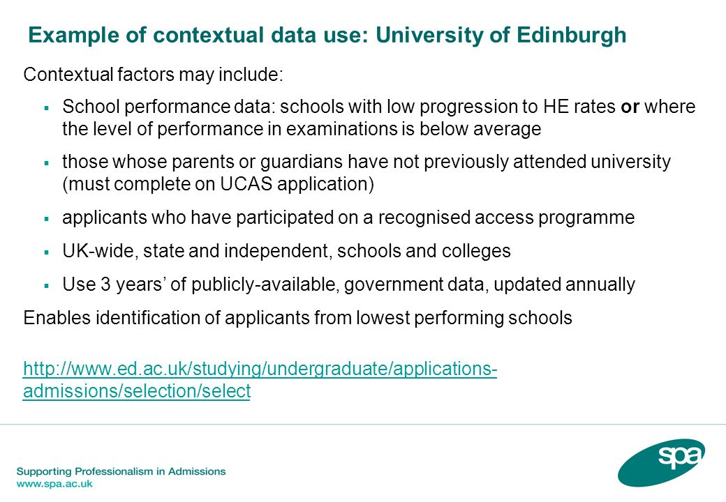 Example of contextual data use: University of Edinburgh Contextual factors may include:  School performance data: schools with low progression to HE rates or where the level of performance in examinations is below average  those whose parents or guardians have not previously attended university (must complete on UCAS application)  applicants who have participated on a recognised access programme  UK-wide, state and independent, schools and colleges  Use 3 years' of publicly-available, government data, updated annually Enables identification of applicants from lowest performing schools http://www.ed.ac.uk/studying/undergraduate/applications- admissions/selection/select