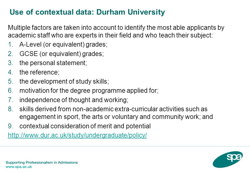Use of contextual data: Durham University Multiple factors are taken into account to identify the most able applicants by academic staff who are experts in their field and who teach their subject: 1.A-Level (or equivalent) grades; 2.GCSE (or equivalent) grades; 3.the personal statement; 4.the reference; 5.the development of study skills; 6.motivation for the degree programme applied for; 7.independence of thought and working; 8.skills derived from non-academic extra-curricular activities such as engagement in sport, the arts or voluntary and community work; and 9.contextual consideration of merit and potential http://www.dur.ac.uk/study/undergraduate/policy/