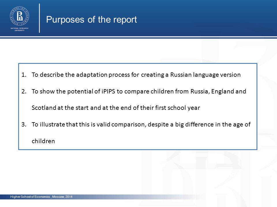 Higher School of Economics, Moscow, 2014 Purposes of the report photo 1.To describe the adaptation process for creating a Russian language version 2.To show the potential of iPIPS to compare children from Russia, England and Scotland at the start and at the end of their first school year 3.To illustrate that this is valid comparison, despite a big difference in the age of children