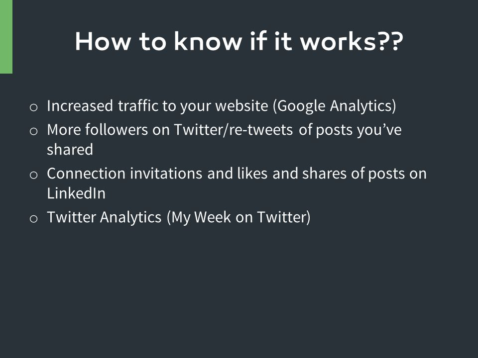 o Increased traffic to your website (Google Analytics) o More followers on Twitter/re-tweets of posts you've shared o Connection invitations and likes and shares of posts on LinkedIn o Twitter Analytics (My Week on Twitter) How to know if it works