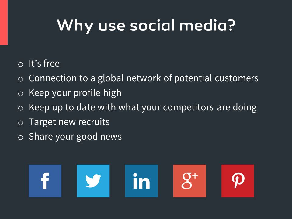 o It's free o Connection to a global network of potential customers o Keep your profile high o Keep up to date with what your competitors are doing o Target new recruits o Share your good news Why use social media