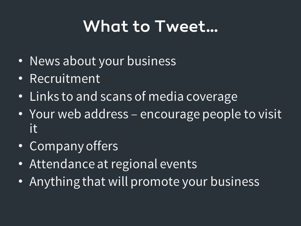 What to Tweet… News about your business Recruitment Links to and scans of media coverage Your web address – encourage people to visit it Company offers Attendance at regional events Anything that will promote your business