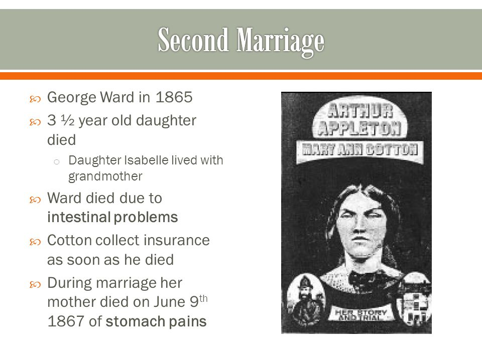  George Ward in 1865  3 ½ year old daughter died o Daughter Isabelle lived with grandmother  Ward died due to intestinal problems  Cotton collect insurance as soon as he died  During marriage her mother died on June 9 th 1867 of stomach pains