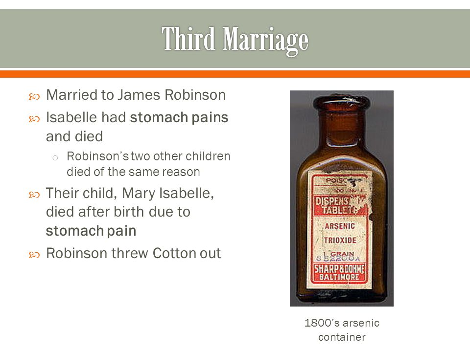  Married to James Robinson  Isabelle had stomach pains and died o Robinson's two other children died of the same reason  Their child, Mary Isabelle, died after birth due to stomach pain  Robinson threw Cotton out 1800's arsenic container