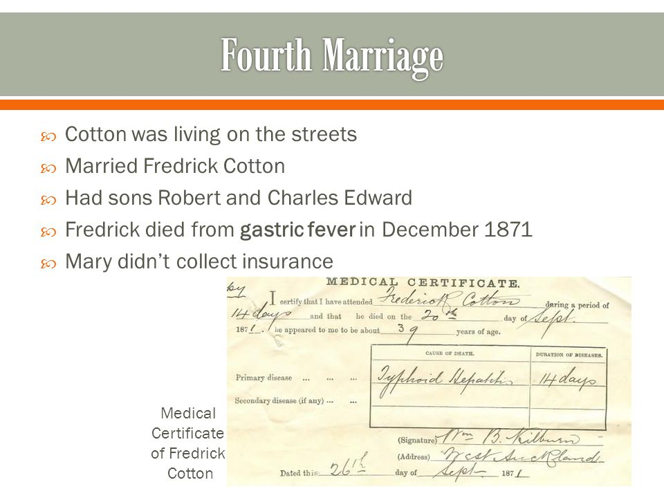  Cotton was living on the streets  Married Fredrick Cotton  Had sons Robert and Charles Edward  Fredrick died from gastric fever in December 1871  Mary didn't collect insurance Medical Certificate of Fredrick Cotton