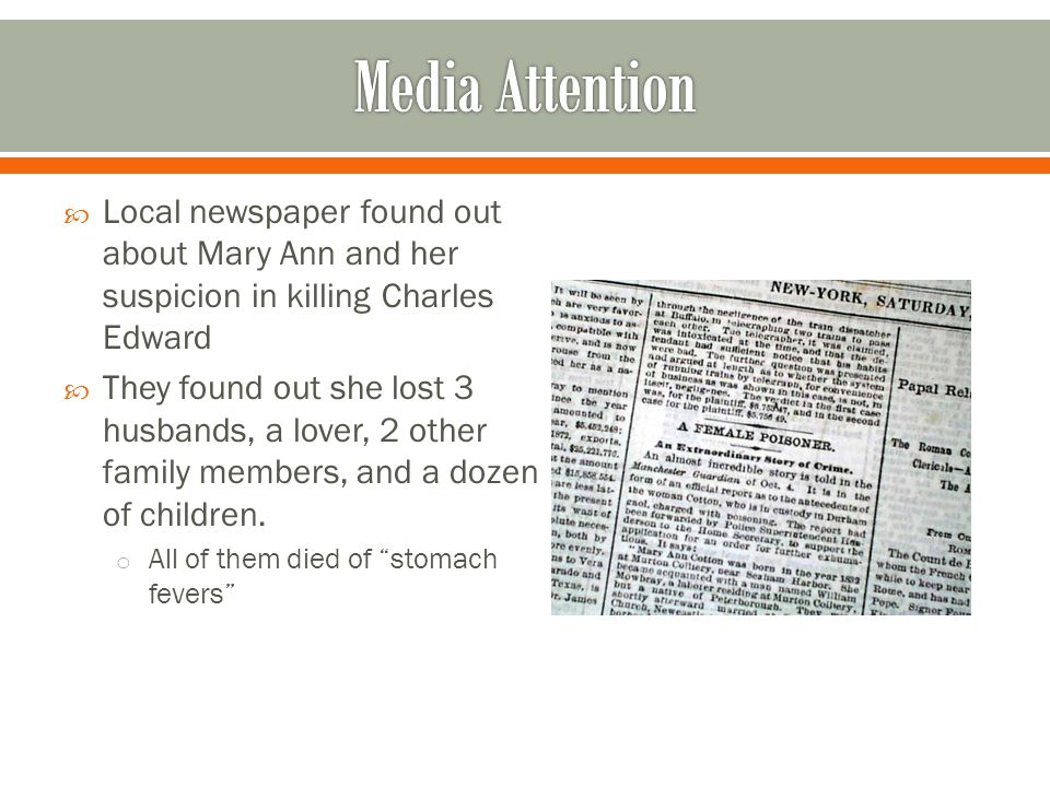  Local newspaper found out about Mary Ann and her suspicion in killing Charles Edward  They found out she lost 3 husbands, a lover, 2 other family members, and a dozen of children.