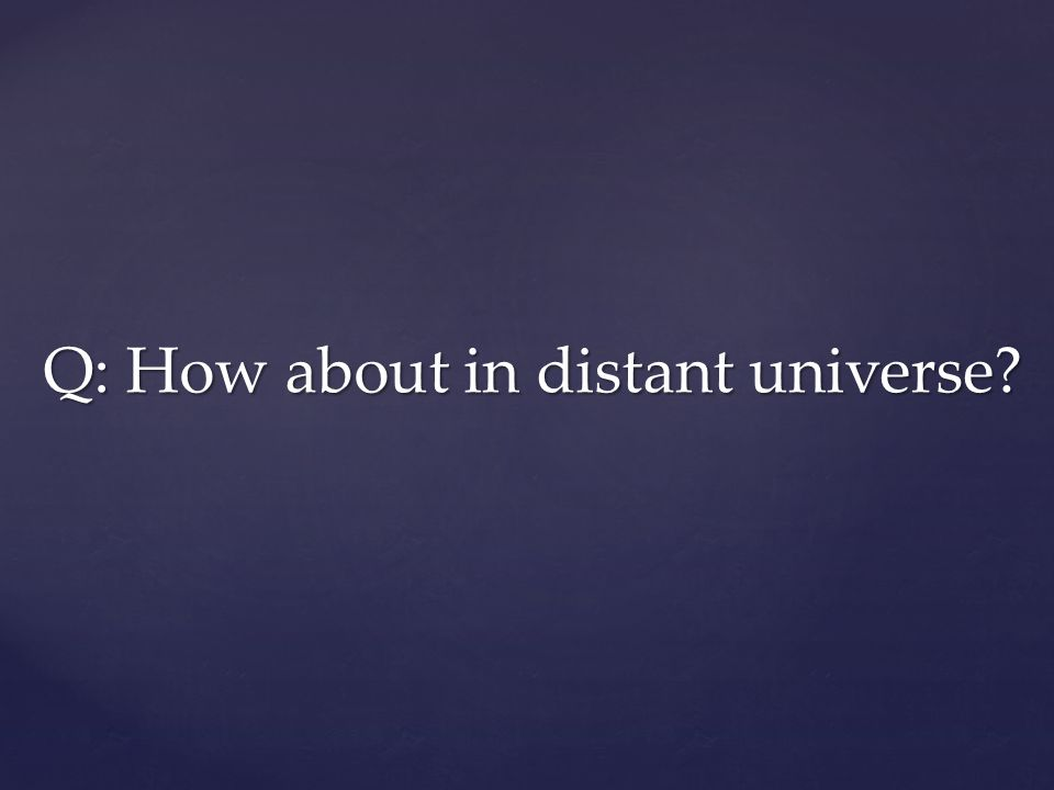 Q: How about in distant universe
