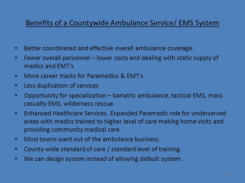 16 Benefits of a Countywide Ambulance Service/ EMS System Better coordinated and effective overall ambulance coverage.