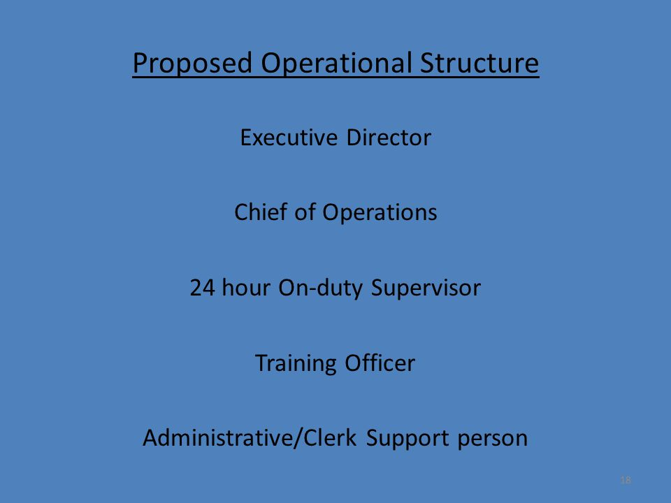 18 Proposed Operational Structure Executive Director Chief of Operations 24 hour On-duty Supervisor Training Officer Administrative/Clerk Support pers