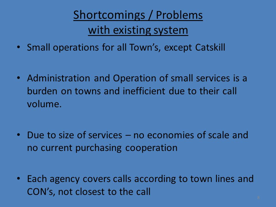 88 Shortcomings / Problems with existing system Small operations for all Town's, except Catskill Administration and Operation of small services is a burden on towns and inefficient due to their call volume.