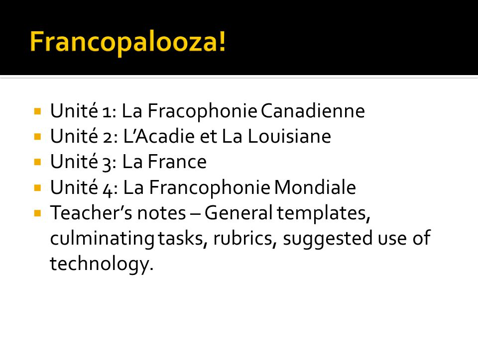 Unité 1: La Fracophonie Canadienne  Unité 2: L'Acadie et La Louisiane  Unité 3: La France  Unité 4: La Francophonie Mondiale  Teacher's notes – General templates, culminating tasks, rubrics, suggested use of technology.