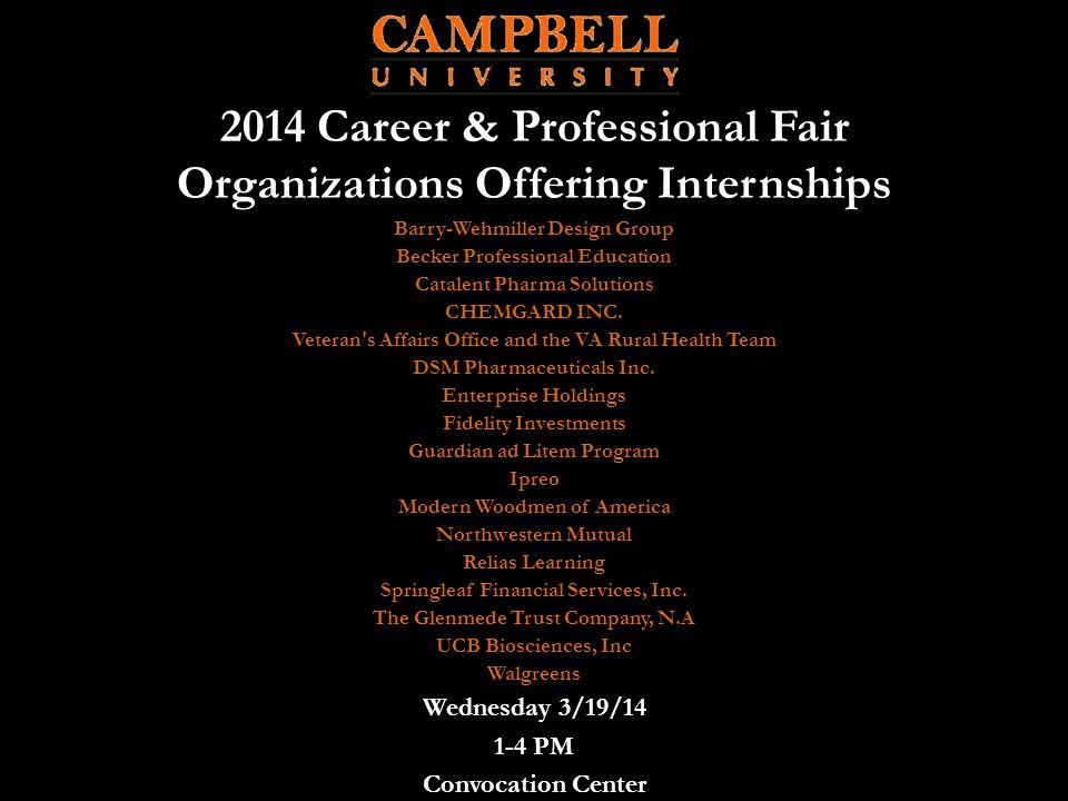 2014 Career & Professional Fair Organizations Offering Internships Wednesday 3/19/14 1-4 PM Convocation Center Barry-Wehmiller Design Group Becker Professional Education Catalent Pharma Solutions CHEMGARD INC.