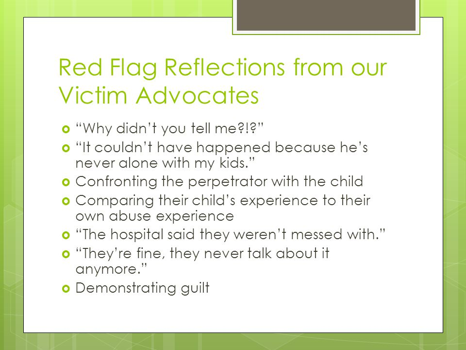 Red Flag Reflections from our Victim Advocates  Why didn't you tell me !  It couldn't have happened because he's never alone with my kids.  Confronting the perpetrator with the child  Comparing their child's experience to their own abuse experience  The hospital said they weren't messed with.  They're fine, they never talk about it anymore.  Demonstrating guilt
