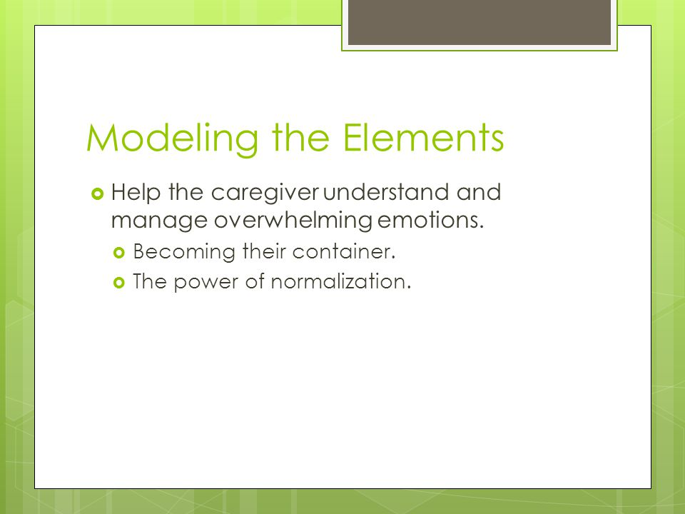 Modeling the Elements  Help the caregiver understand and manage overwhelming emotions.