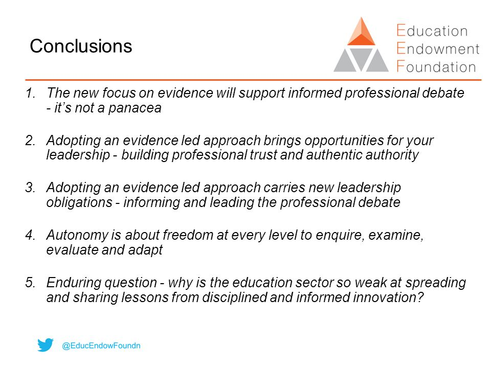 Conclusions 1.The new focus on evidence will support informed professional debate - it's not a panacea 2.Adopting an evidence led approach brings oppo