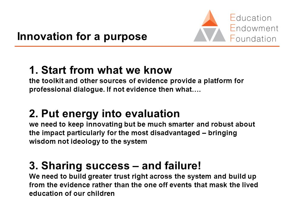 Innovation for a purpose 1. Start from what we know the toolkit and other sources of evidence provide a platform for professional dialogue. If not evi