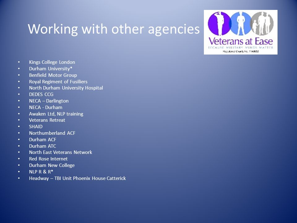 Working with other agencies Kings College London Durham University* Benfield Motor Group Royal Regiment of Fusiliers North Durham University Hospital DEDES CCG NECA – Darlington NECA - Durham Awaken Ltd, NLP training Veterans Retreat SHAID Northumberland ACF Durham ACF Durham ATC North East Veterans Network Red Rose Internet Durham New College NLP R & R* Headway – TBI Unit Phoenix House Catterick