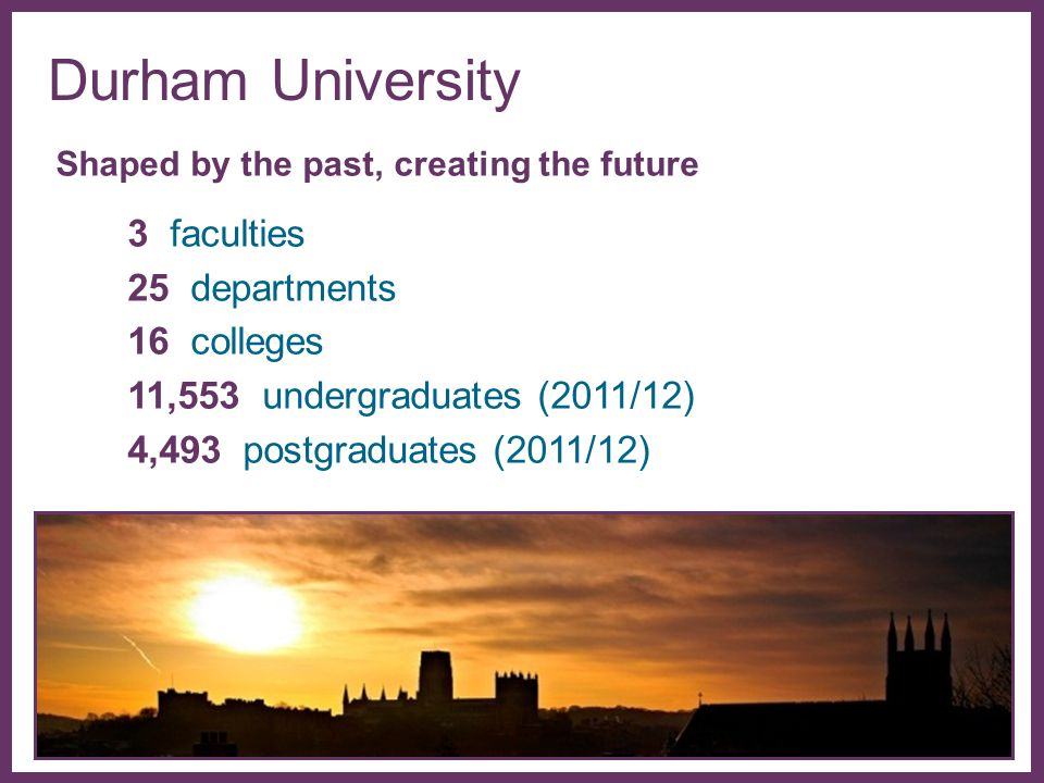 ∂ Durham University Shaped by the past, creating the future 3 faculties 25 departments 16 colleges 11,553 undergraduates (2011/12) 4,493 postgraduates (2011/12)