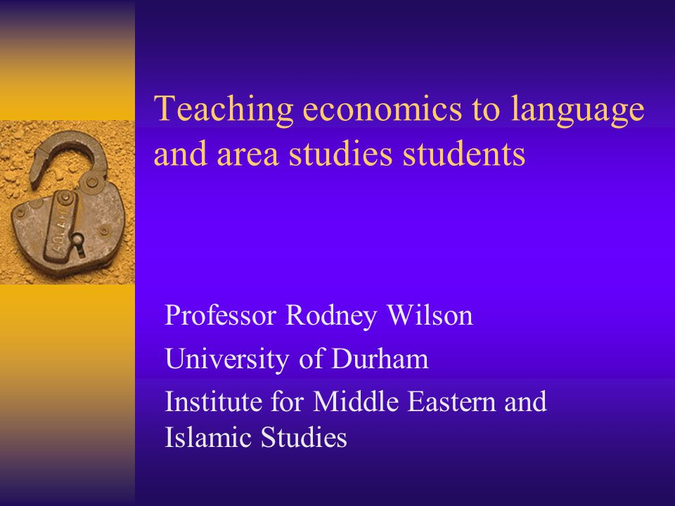 Teaching economics to language and area studies students Professor Rodney Wilson University of Durham Institute for Middle Eastern and Islamic Studies