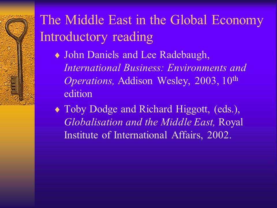 The Middle East in the Global Economy Introductory reading  John Daniels and Lee Radebaugh, International Business: Environments and Operations, Addison Wesley, 2003, 10 th edition  Toby Dodge and Richard Higgott, (eds.), Globalisation and the Middle East, Royal Institute of International Affairs, 2002.