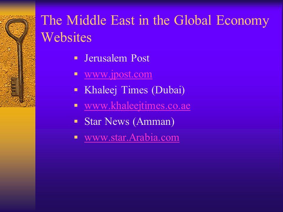 The Middle East in the Global Economy Websites  Jerusalem Post  www.jpost.com www.jpost.com  Khaleej Times (Dubai)  www.khaleejtimes.co.ae www.khaleejtimes.co.ae  Star News (Amman)  www.star.Arabia.com www.star.Arabia.com